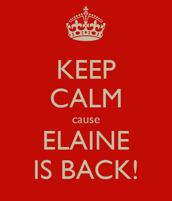 KEEP CALM cause ELAINE IS BACK!
