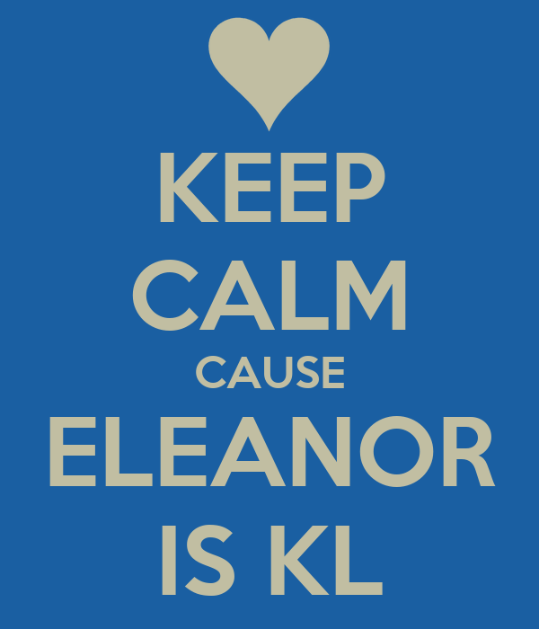 KEEP CALM CAUSE ELEANOR IS KL