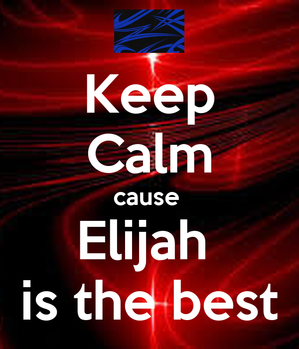 Keep Calm cause  Elijah  is the best