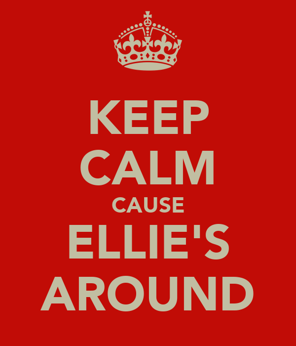 KEEP CALM CAUSE ELLIE'S AROUND