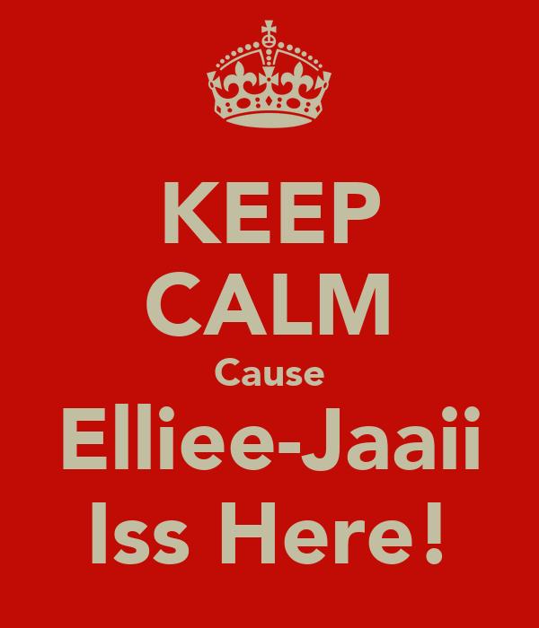 KEEP CALM Cause Elliee-Jaaii Iss Here!