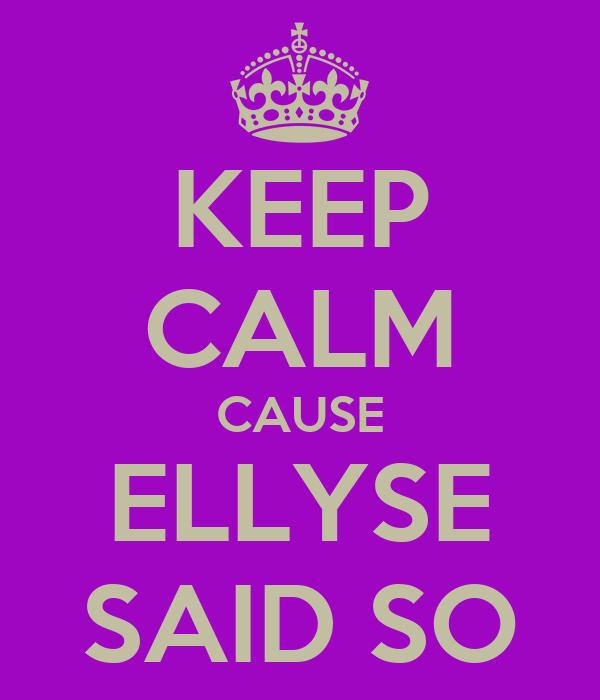 KEEP CALM CAUSE ELLYSE SAID SO