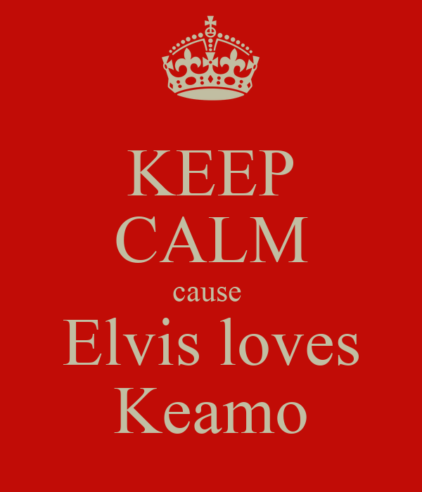 KEEP CALM cause  Elvis loves Keamo