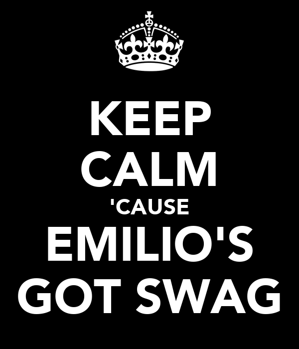 KEEP CALM 'CAUSE EMILIO'S GOT SWAG
