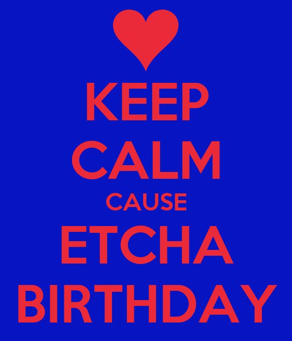 KEEP CALM CAUSE ETCHA BIRTHDAY