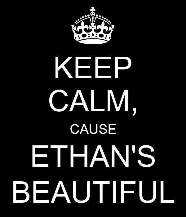 KEEP CALM, CAUSE ETHAN'S BEAUTIFUL