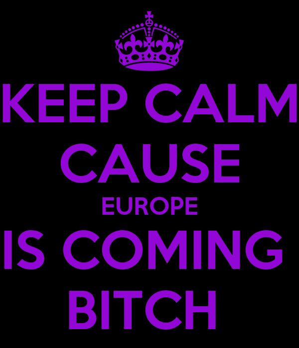 KEEP CALM CAUSE EUROPE IS COMING  BITCH