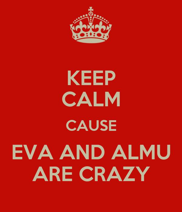 KEEP CALM CAUSE EVA AND ALMU ARE CRAZY
