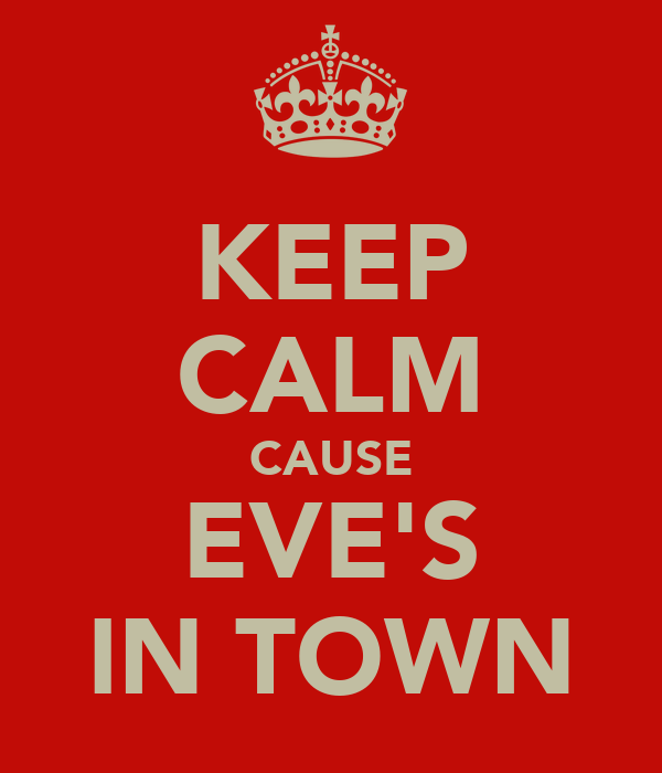 KEEP CALM CAUSE EVE'S IN TOWN