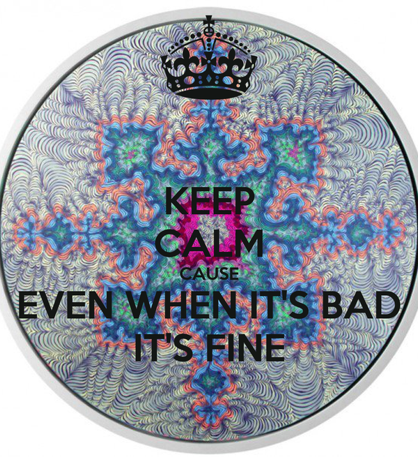 KEEP CALM CAUSE EVEN WHEN IT'S BAD IT'S FINE