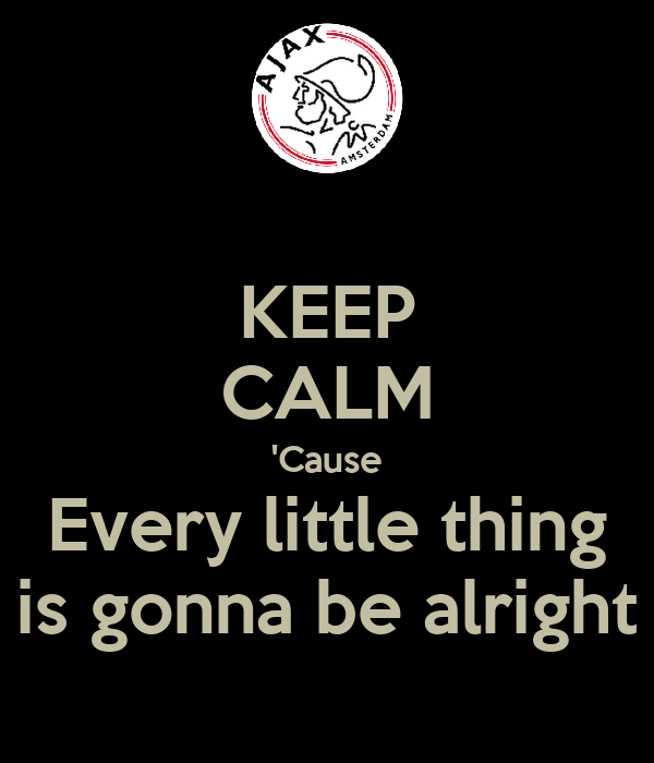 KEEP CALM 'Cause Every little thing is gonna be alright