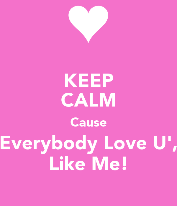 KEEP CALM Cause Everybody Love U', Like Me!