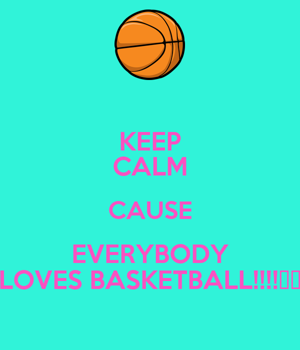 KEEP CALM CAUSE EVERYBODY LOVES BASKETBALL!!!!♡☆