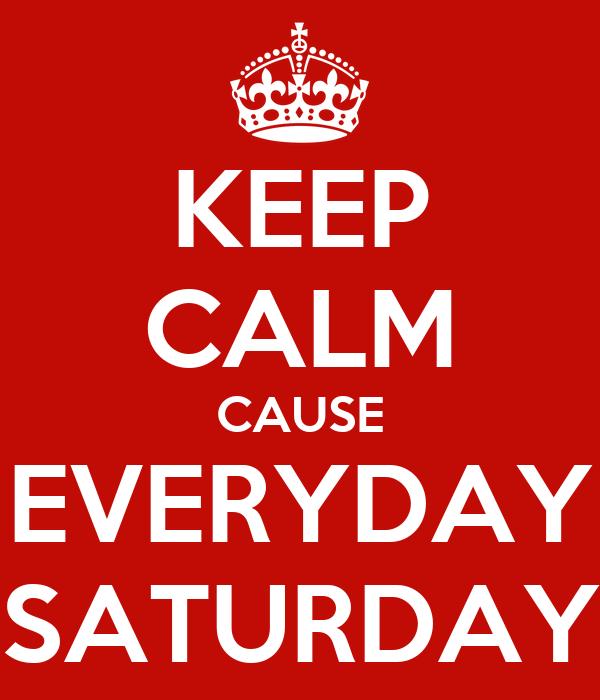 KEEP CALM CAUSE EVERYDAY SATURDAY