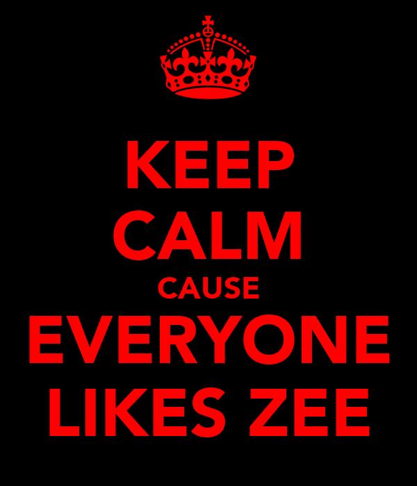 KEEP CALM CAUSE EVERYONE LIKES ZEE