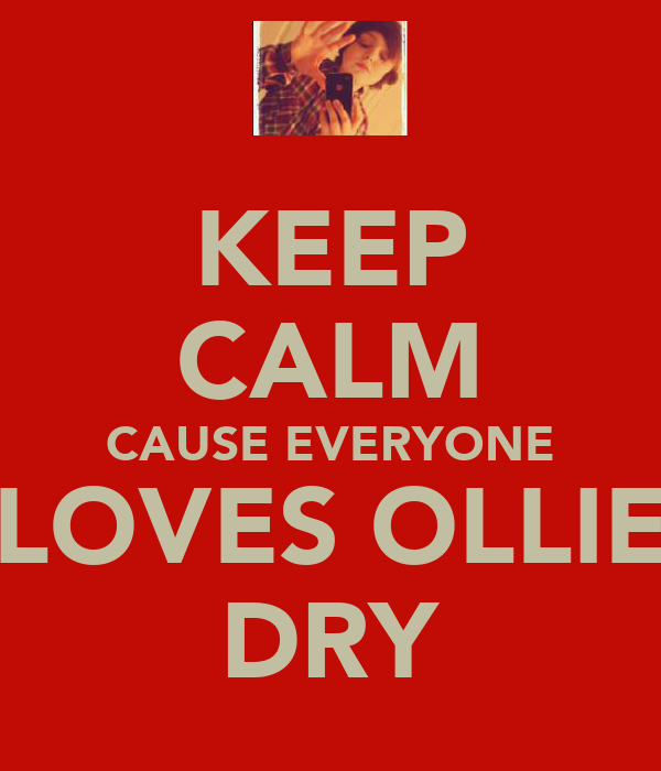 KEEP CALM CAUSE EVERYONE LOVES OLLIE DRY