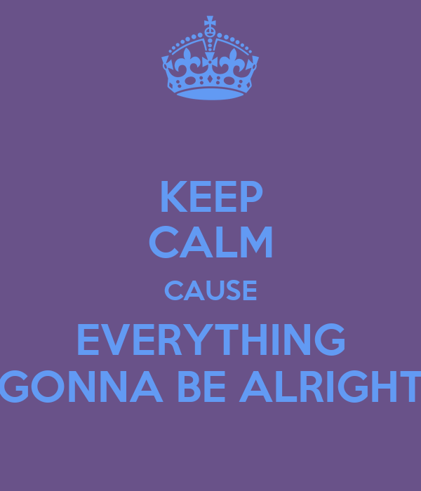 KEEP CALM CAUSE EVERYTHING GONNA BE ALRIGHT