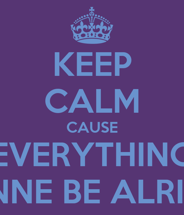 KEEP CALM CAUSE EVERYTHING GONNE BE ALRIGHT
