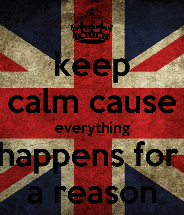 keep calm cause everything happens for  a reason