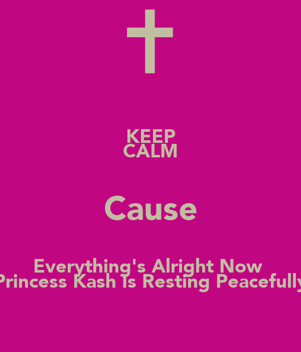 KEEP CALM Cause Everything's Alright Now  Princess Kash Is Resting Peacefully