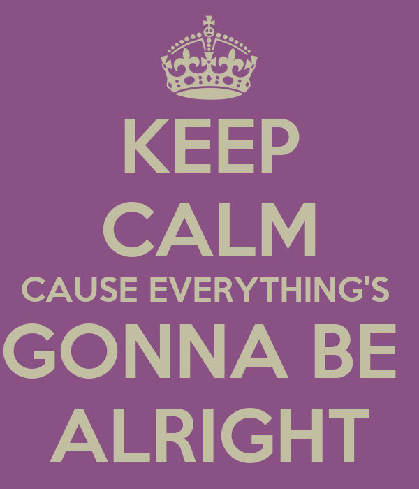 KEEP CALM CAUSE EVERYTHING'S  GONNA BE  ALRIGHT