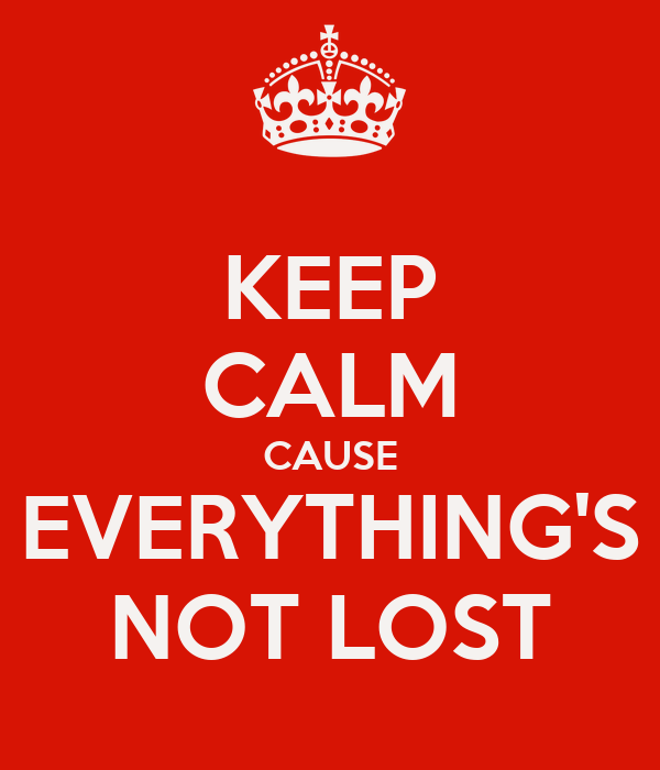 KEEP CALM CAUSE EVERYTHING'S NOT LOST