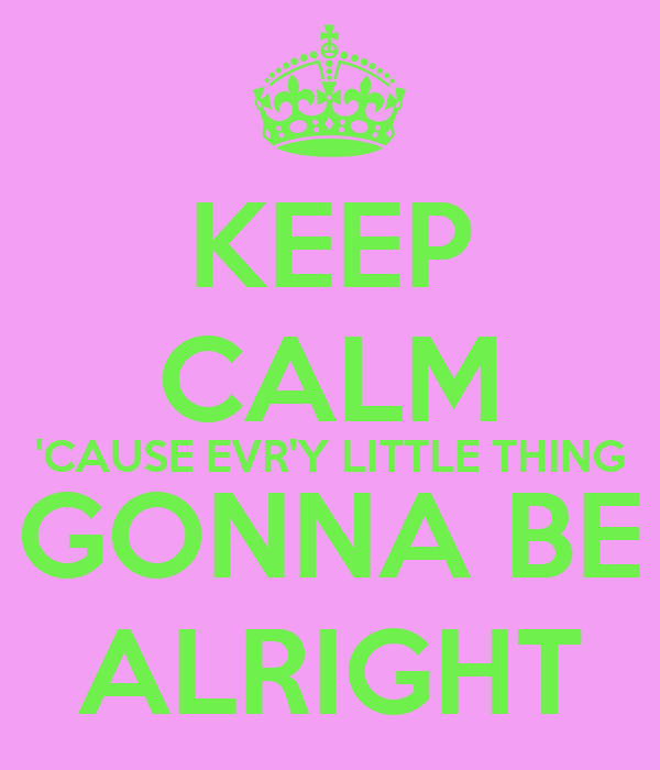 KEEP CALM 'CAUSE EVR'Y LITTLE THING GONNA BE ALRIGHT