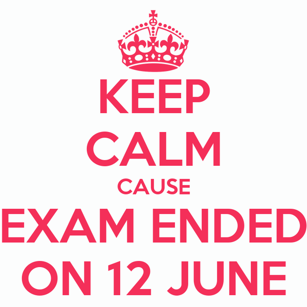 KEEP CALM CAUSE EXAM ENDED ON 12 JUNE
