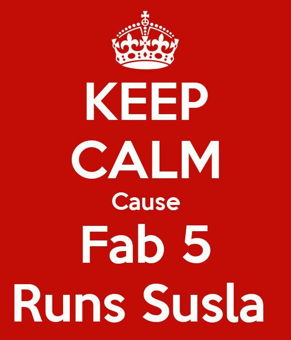 KEEP CALM Cause Fab 5 Runs Susla