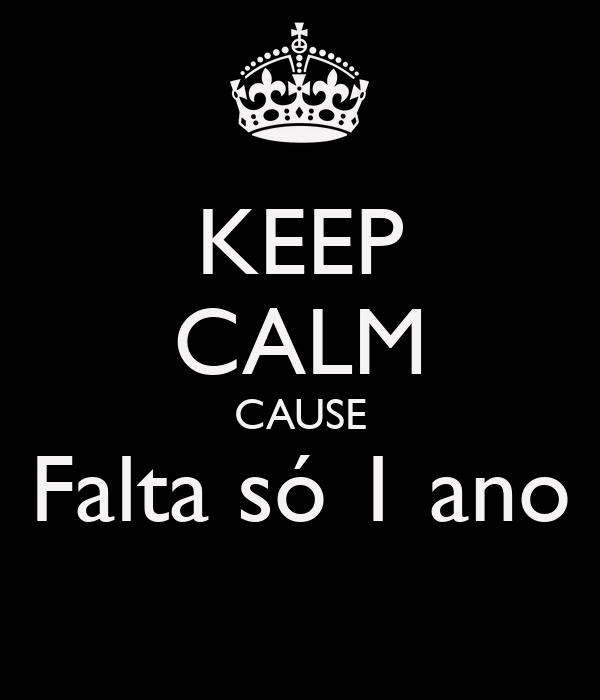 KEEP CALM CAUSE Falta só 1 ano
