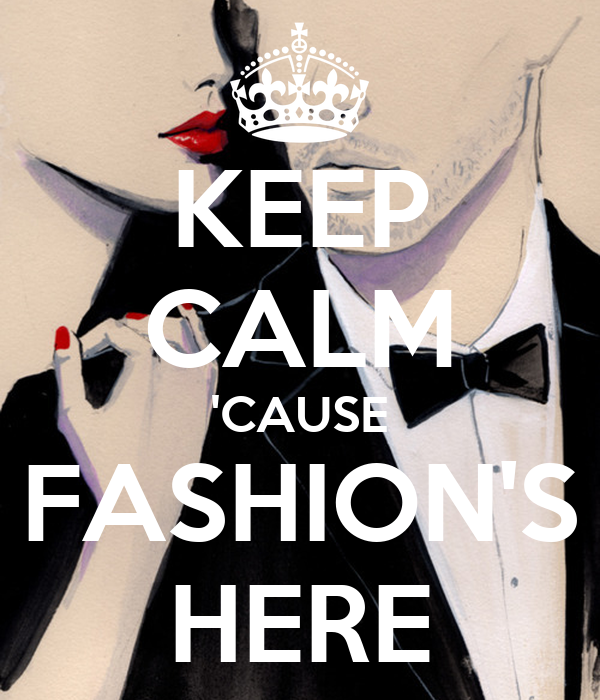 KEEP CALM 'CAUSE FASHION'S HERE