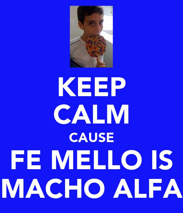 KEEP CALM CAUSE FE MELLO IS MACHO ALFA