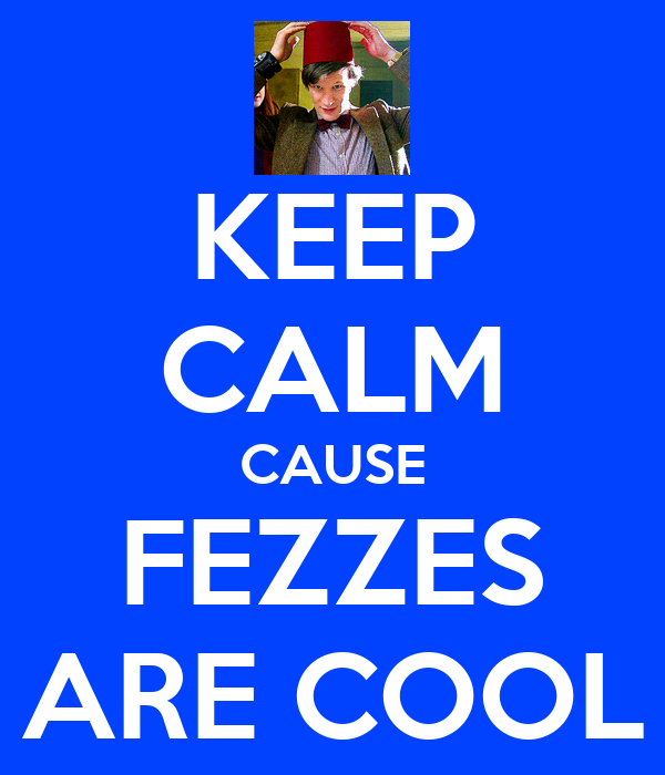KEEP CALM CAUSE FEZZES ARE COOL
