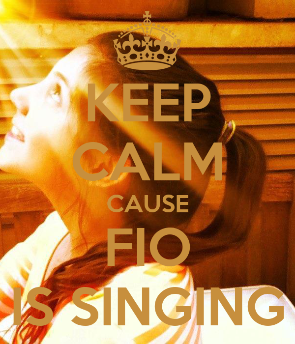 KEEP CALM CAUSE FIO IS SINGING
