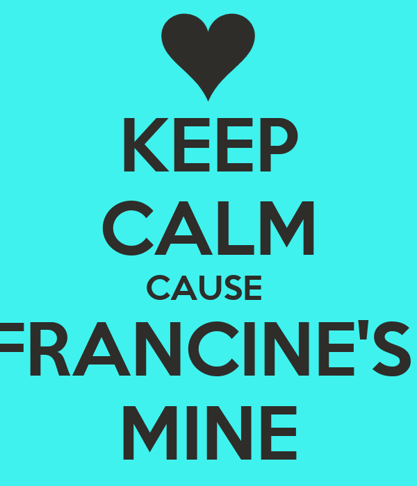 KEEP CALM CAUSE  FRANCINE'S  MINE