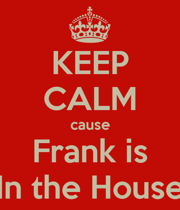 KEEP CALM cause Frank is In the House
