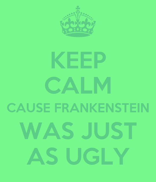 KEEP CALM CAUSE FRANKENSTEIN WAS JUST AS UGLY