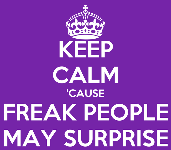 KEEP CALM 'CAUSE FREAK PEOPLE MAY SURPRISE
