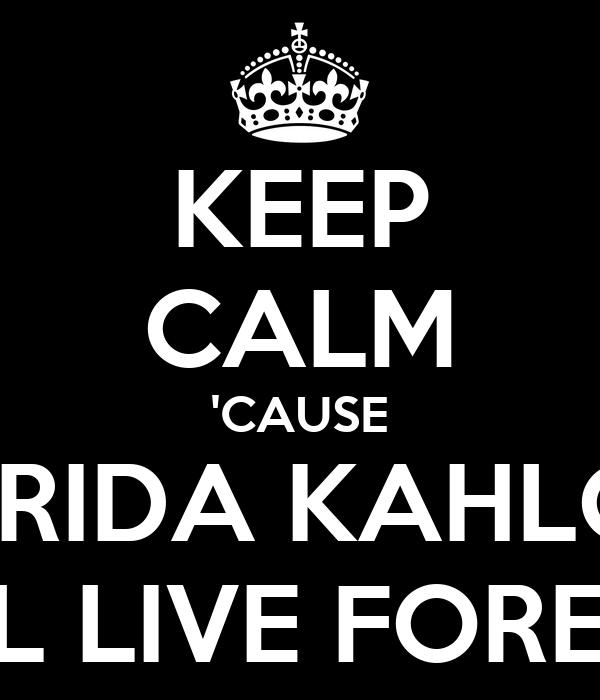 KEEP CALM 'CAUSE FRIDA KAHLO WILL LIVE FOREVER