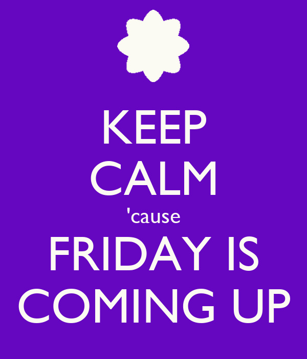 KEEP CALM 'cause FRIDAY IS COMING UP
