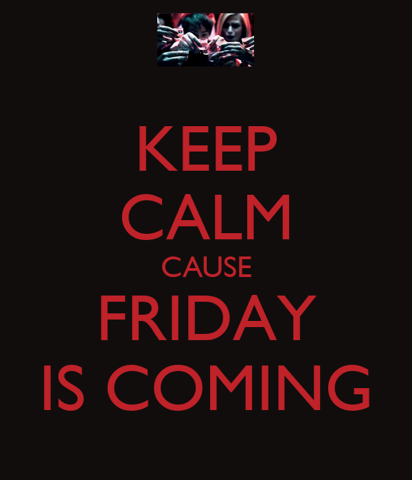 KEEP CALM CAUSE FRIDAY IS COMING