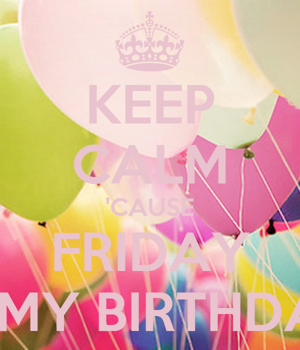 KEEP CALM 'CAUSE FRIDAY IS MY BIRTHDAY