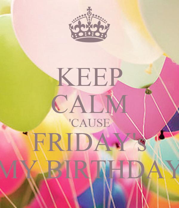 KEEP CALM 'CAUSE FRIDAY's MY BIRTHDAY