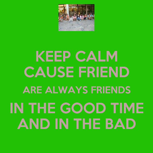 KEEP CALM CAUSE FRIEND ARE ALWAYS FRIENDS IN THE GOOD TIME AND IN THE BAD