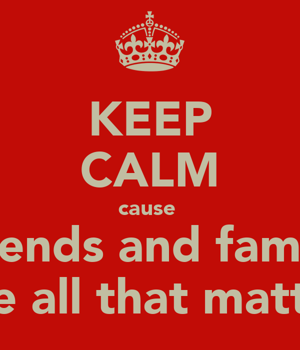 KEEP CALM cause  friends and family are all that matter