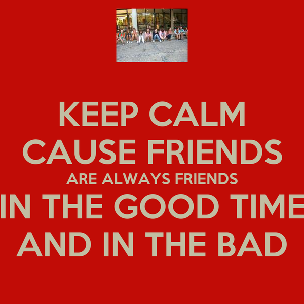 KEEP CALM CAUSE FRIENDS ARE ALWAYS FRIENDS IN THE GOOD TIME AND IN THE BAD