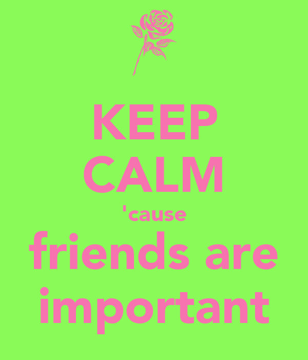 KEEP CALM 'cause friends are important