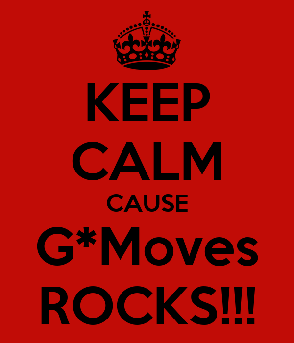 KEEP CALM CAUSE G*Moves ROCKS!!!