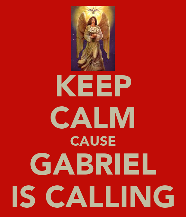 KEEP CALM CAUSE GABRIEL IS CALLING
