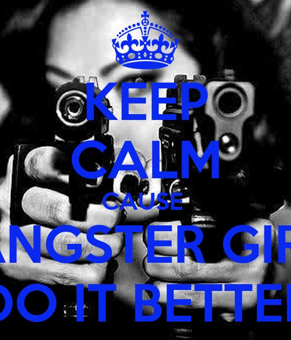 KEEP CALM CAUSE  GANGSTER GIRLS DO IT BETTER